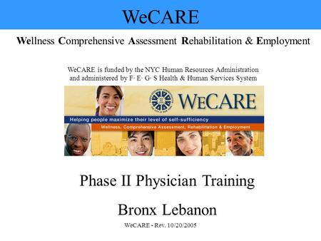 WeCARE - Rev. 10/20/2005 WeCARE Wellness Comprehensive Assessment Rehabilitation & Employment WeCARE is funded by the NYC Human Resources Administration.