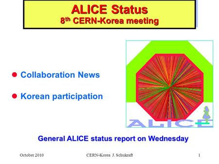October 2010CERN-Korea J. Schukraft1 ALICE Status 8 th CERN-Korea meeting Collaboration News Korean participation General ALICE status report on Wednesday.
