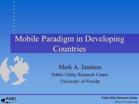 Public Utility Research Center Mobile Paradigm in Developing Countries Mark A. Jamison Public Utility Research Center University of.
