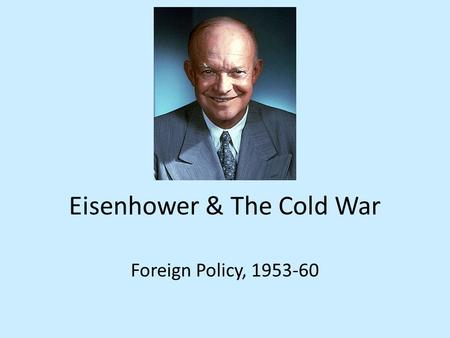 Eisenhower & The Cold War Foreign Policy, 1953-60.
