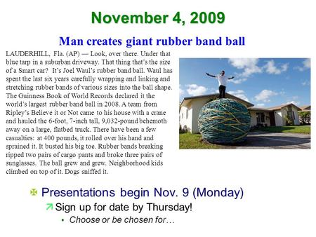 November 4, 2009 XPresentations begin Nov. 9 (Monday) äSign up for date by Thursday! Choose or be chosen for… Man creates giant rubber band ball LAUDERHILL,