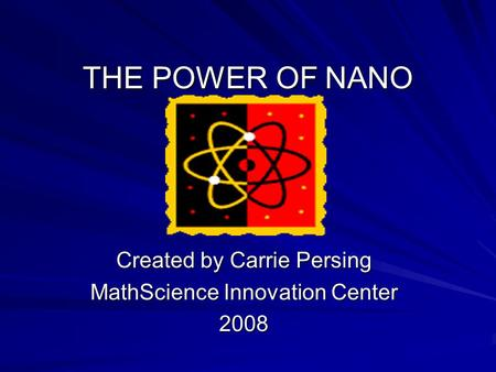 THE POWER OF NANO Created by Carrie Persing MathScience Innovation Center 2008.