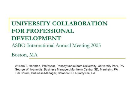 UNIVERSITY COLLABORATION FOR PROFESSIONAL DEVELOPMENT ASBO-International Annual Meeting 2005 Boston, MA William T. Hartman, Professor, Pennsylvania State.