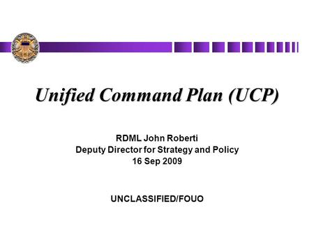 Unified Command Plan (UCP) RDML John Roberti Deputy Director for Strategy and Policy 16 Sep 2009 UNCLASSIFIED/FOUO.