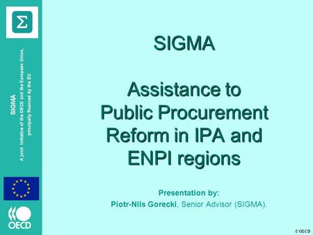 © OECD SIGMA A joint initiative of the OECD and the European Union, principally financed by the EU SIGMA Assistance to Public Procurement Reform in IPA.
