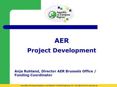 AER Project Development Anja Ruhland, Director AER Brussels Office / Funding Coordinator Assembly of European Regions, 6 rue Oberlin, F-67000 Strasbourg,