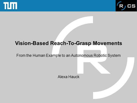 Vision-Based Reach-To-Grasp Movements From the Human Example to an Autonomous Robotic System Alexa Hauck.