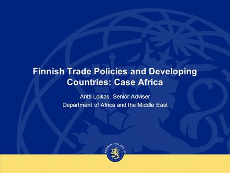 Finnish Trade Policies and Developing Countries: Case Africa Antti Loikas. Senior Adviser Department of Africa and the Middle East.