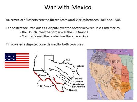 War with Mexico An armed conflict between the United States and Mexico between 1846 and 1848. The conflict occurred due to a dispute over the border between.