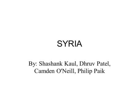 SYRIA By: Shashank Kaul, Dhruv Patel, Camden O'Neill, Philip Paik.