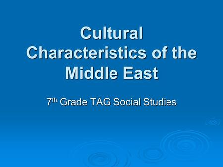 Cultural Characteristics of the Middle East 7 th Grade TAG Social Studies.