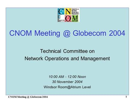 CNOM Globecom 2004 1 Technical Committee on Network Operations and Management 10:00 AM – 12:00 Noon 30 November 2004 Windsor Level.