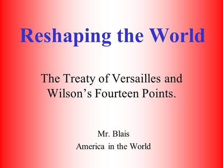 Reshaping the World The Treaty of Versailles and Wilson's Fourteen Points. Mr. Blais America in the World.