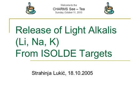 Welcome to the CHARMS See – Tea Sunday, October 11, 2015 Release of Light Alkalis (Li, Na, K) From ISOLDE Targets Strahinja Lukić, 18.10.2005.