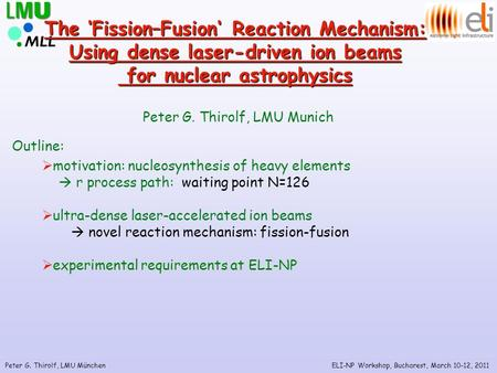Peter G. Thirolf, LMU München The 'Fission–Fusion' Reaction Mechanism: Using dense laser-driven ion beams for nuclear astrophysics for nuclear astrophysics.