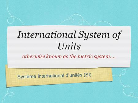 Systéme International d'unités (SI) International System of Units otherwise known as the metric system....