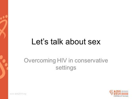 Www.aids2014.org Let's talk about sex Overcoming HIV in conservative settings.