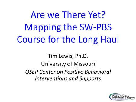 Are we There Yet? Mapping the SW-PBS Course for the Long Haul Tim Lewis, Ph.D. University of Missouri OSEP Center on Positive Behavioral Interventions.