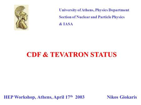 University of Athens, Physics Department Section of Nuclear and Particle Physics & IASA HEP Workshop, Athens, April 17 th 2003 Nikos Giokaris CDF & TEVATRON.