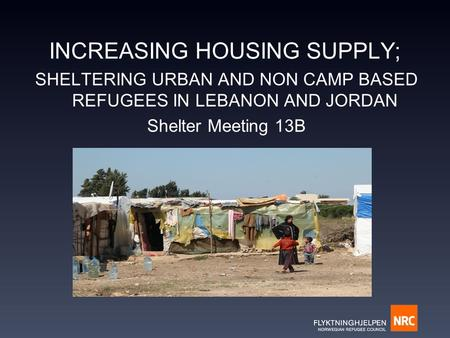 INCREASING HOUSING SUPPLY; SHELTERING URBAN AND NON CAMP BASED REFUGEES IN LEBANON AND JORDAN Shelter Meeting 13B.