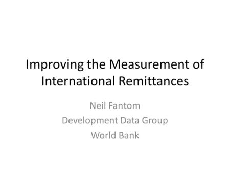 Improving the Measurement of International Remittances Neil Fantom Development Data Group World Bank.
