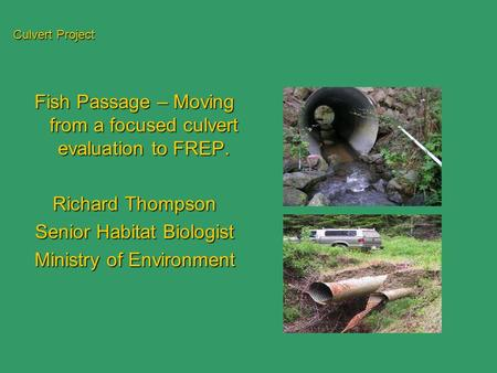 Culvert Project Fish Passage – Moving from a focused culvert evaluation to FREP. Richard Thompson Senior Habitat Biologist Ministry of Environment.