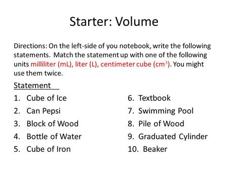 Starter: Volume Directions: On the left-side of you notebook, write the following statements. Match the statement up with one of the following units milliliter.