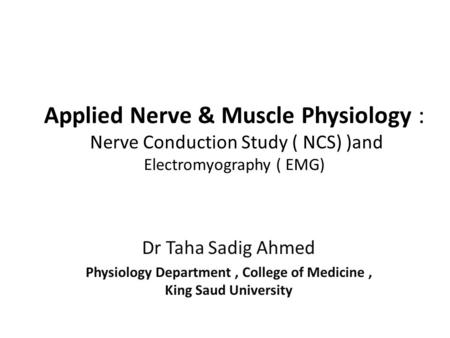 Applied Nerve & Muscle Physiology : Nerve Conduction Study ( NCS) )and Electromyography ( EMG) Dr Taha Sadig Ahmed Physiology Department, College of Medicine,
