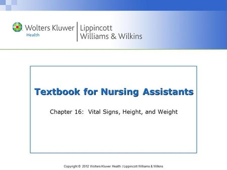 Copyright © 2012 Wolters Kluwer Health | Lippincott Williams & Wilkins Textbook for Nursing Assistants Chapter 16: Vital Signs, Height, and Weight.