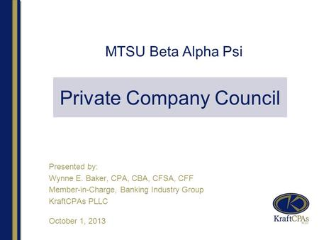 MTSU Beta Alpha Psi Presented by: Wynne E. Baker, CPA, CBA, CFSA, CFF Member-in-Charge, Banking Industry Group KraftCPAs PLLC October 1, 2013 Private Company.