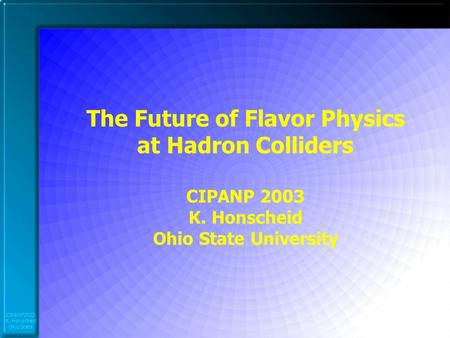 CIPANP2003 K. Honscheid Ohio State The Future of Flavor Physics at Hadron Colliders CIPANP 2003 K. Honscheid Ohio State University.