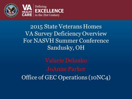 2015 State Veterans Homes VA Survey Deficiency Overview For NASVH Summer Conference Sandusky, OH Valarie Delanko JoAnne Parker Office of GEC Operations.