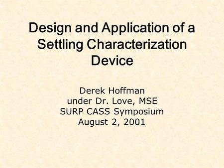 Design and Application of a Settling Characterization Device Derek Hoffman under Dr. Love, MSE SURP CASS Symposium August 2, 2001.