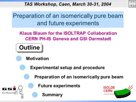 Preparation of an isomerically pure beam and future experiments Outline TAS Workshop, Caen, March 30-31, 2004 Klaus Blaum for the ISOLTRAP Collaboration.