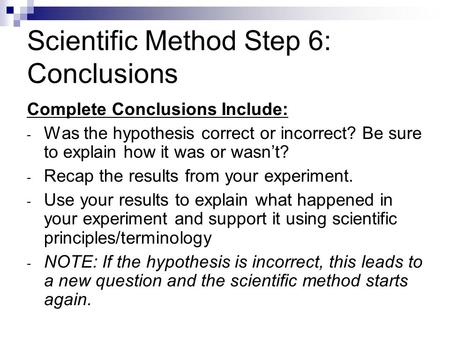 Scientific Method Step 6: Conclusions Complete Conclusions Include: - Was the hypothesis correct or incorrect? Be sure to explain how it was or wasn't?