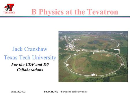 June 28, 2002BEACH2002 B Physics at the Tevatron B Physics at the Tevatron Jack Cranshaw Texas Tech University For the CDF and D0 Collaborations.