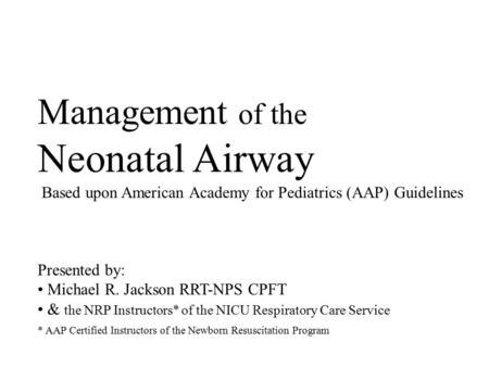 Management of the Neonatal Airway Based upon American Academy for Pediatrics (AAP) Guidelines Presented by: Michael R. Jackson RRT-NPS CPFT & the NRP Instructors*