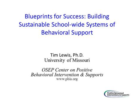 Blueprints for Success: Building Sustainable School-wide Systems of Behavioral Support Tim Lewis, Ph.D. University of Missouri OSEP Center on Positive.