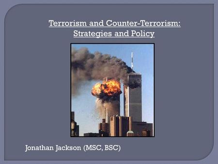 Terrorism and Counter-Terrorism: Strategies and Policy Jonathan Jackson (MSC, BSC)