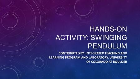 HANDS-ON ACTIVITY: SWINGING PENDULUM CONTRIBUTED BY: INTEGRATED TEACHING AND LEARNING PROGRAM AND LABORATORY, UNIVERSITY OF COLORADO AT BOULDER.