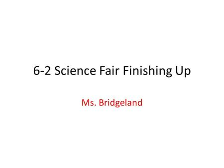 6-2 Science Fair Finishing Up Ms. Bridgeland. What is a Procedure? The detailed steps of an experiment that can be followed by anyone. Steps must occur.