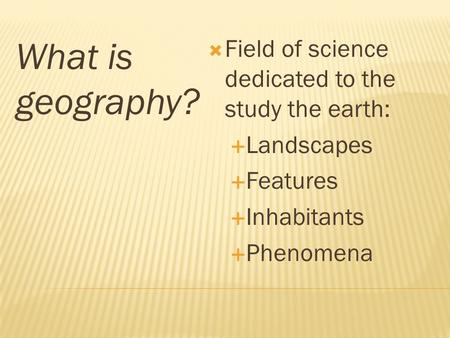 What is geography?  Field of science dedicated to the study the earth:  Landscapes  Features  Inhabitants  Phenomena.