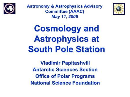 Astronomy & Astrophysics Advisory Committee (AAAC) May 11, 2006 Vladimir Papitashvili Antarctic Sciences Section Office of Polar Programs National Science.