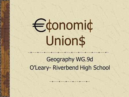 Economic Union$ Geography WG.9d O'Leary- Riverbend High School.