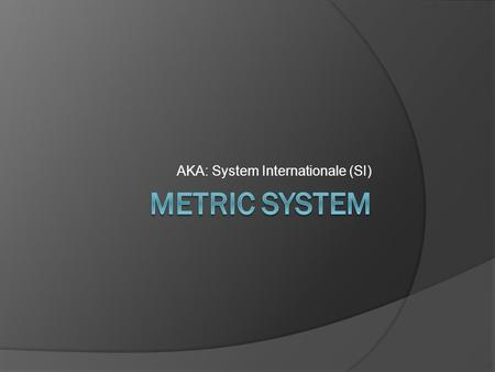 AKA: System Internationale (SI). History  Metric system or System Internationale (SI) was developed in order to have standardized measurements As communication.
