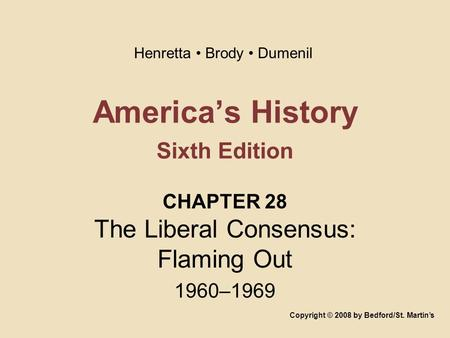 America's History Sixth Edition CHAPTER 28 The Liberal Consensus: Flaming Out 1960–1969 Copyright © 2008 by Bedford/St. Martin's Henretta Brody Dumenil.