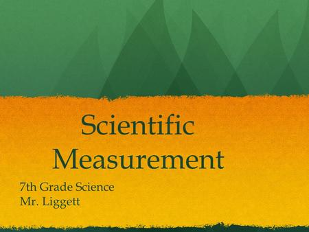 Scientific Measurement 7th Grade Science Mr. Liggett.