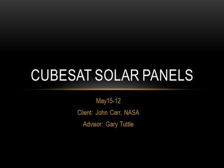 May15-12 Client: John Carr, NASA Advisor: Gary Tuttle CUBESAT SOLAR PANELS.