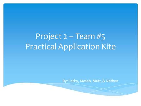 Project 2 – Team #5 Practical Application Kite By: Cathy, Meteb, Matt, & Nathan.