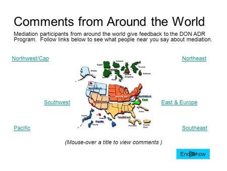 Comments from Around the World Northwest/CapNortheast Southwest Pacific East & Europe Southeast (Mouse-over a title to view comments ) Mediation participants.